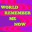 World Remember Me Now