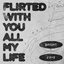 Flirted with you all my life