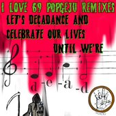 I LOVE 69 POPGEJU REMIXES: LET'S DECADANCE AND CELEBRATE OUR LIVES UNTIL WE'RE DEAD