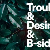 Trouble & Desire and B-sides