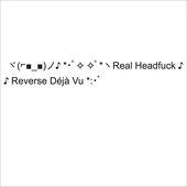 ヾ(⌐■_■)ノ♪ *・゚✧ ✧゚*ヽReal Headfuck ♪ *♪ Reverse Déjà Vu *:・゚
