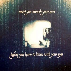 Изображение для 'Must You Smash Your Ears Before You Learn To Listen With Your Eyes'
