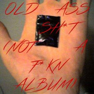 Immagine per 'Old Ass Sh*t (Not a F*kn Album)'